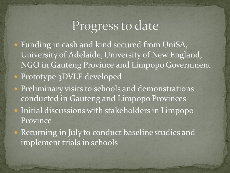 Funding in cash and kind secured from UniSA, University of Adelaide, University of New England, NGO in Gauteng Province and Limpopo Government Prototype 3DVLE developed Preliminary visits to schools and demonstrations conducted in Gauteng and Limpopo Provinces Initial discussions with stakeholders in Limpopo Province Returning in July to conduct baseline studies and implement trials in schools
