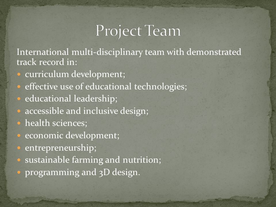 International multi-disciplinary team with demonstrated track record in: curriculum development; effective use of educational technologies; educational leadership; accessible and inclusive design; health sciences; economic development; entrepreneurship; sustainable farming and nutrition; programming and 3D design.