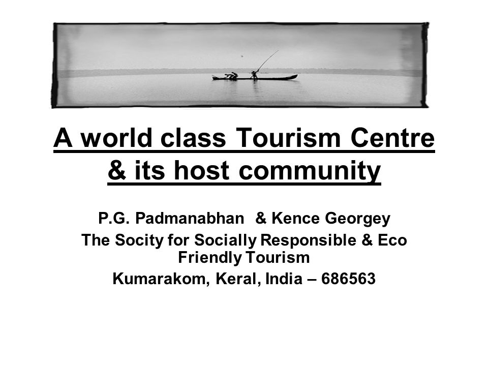 A world class Tourism Centre & its host community P.G. Padmanabhan & Kence Georgey The Socity for Socially Responsible & Eco Friendly Tourism Kumarako