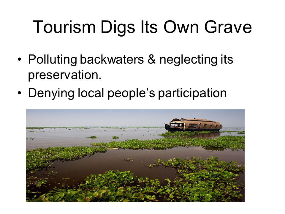 Tourism Digs Its Own Grave Polluting backwaters & neglecting its preservation. Denying local people's participation