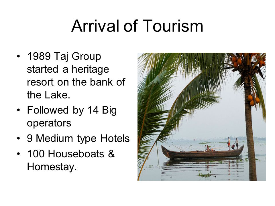 Arrival of Tourism 1989 Taj Group started a heritage resort on the bank of the Lake. Followed by 14 Big operators 9 Medium type Hotels 100 Houseboats