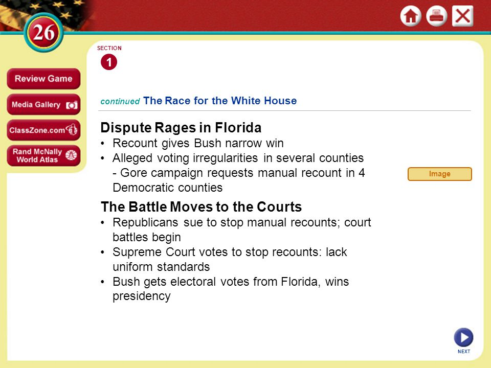 continued The Race for the White House Dispute Rages in Florida Recount gives Bush narrow win Alleged voting irregularities in several counties - Gore campaign requests manual recount in 4 Democratic counties 1 SECTION NEXT The Battle Moves to the Courts Republicans sue to stop manual recounts; court battles begin Supreme Court votes to stop recounts: lack uniform standards Bush gets electoral votes from Florida, wins presidency Image
