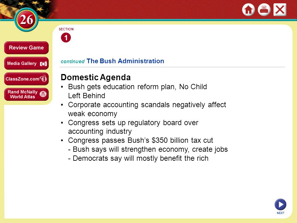 continued The Bush Administration Domestic Agenda Bush gets education reform plan, No Child Left Behind Corporate accounting scandals negatively affect weak economy Congress sets up regulatory board over accounting industry Congress passes Bush's $350 billion tax cut - Bush says will strengthen economy, create jobs - Democrats say will mostly benefit the rich 1 SECTION NEXT