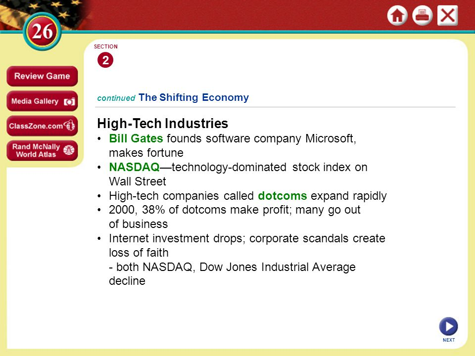 continued The Shifting Economy High-Tech Industries Bill Gates founds software company Microsoft, makes fortune NASDAQ—technology-dominated stock index on Wall Street High-tech companies called dotcoms expand rapidly 2000, 38% of dotcoms make profit; many go out of business Internet investment drops; corporate scandals create loss of faith - both NASDAQ, Dow Jones Industrial Average decline 2 SECTION NEXT