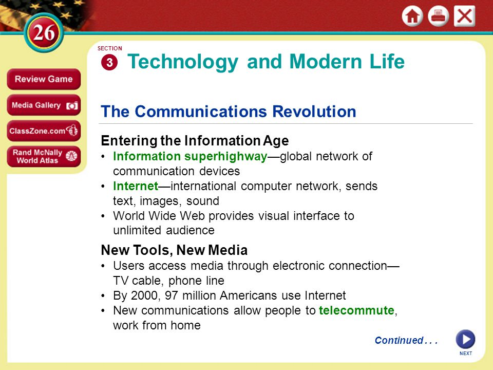 NEXT The Communications Revolution Entering the Information Age Information superhighway—global network of communication devices Internet—international computer network, sends text, images, sound World Wide Web provides visual interface to unlimited audience Technology and Modern Life 3 SECTION New Tools, New Media Users access media through electronic connection— TV cable, phone line By 2000, 97 million Americans use Internet New communications allow people to telecommute, work from home Continued...