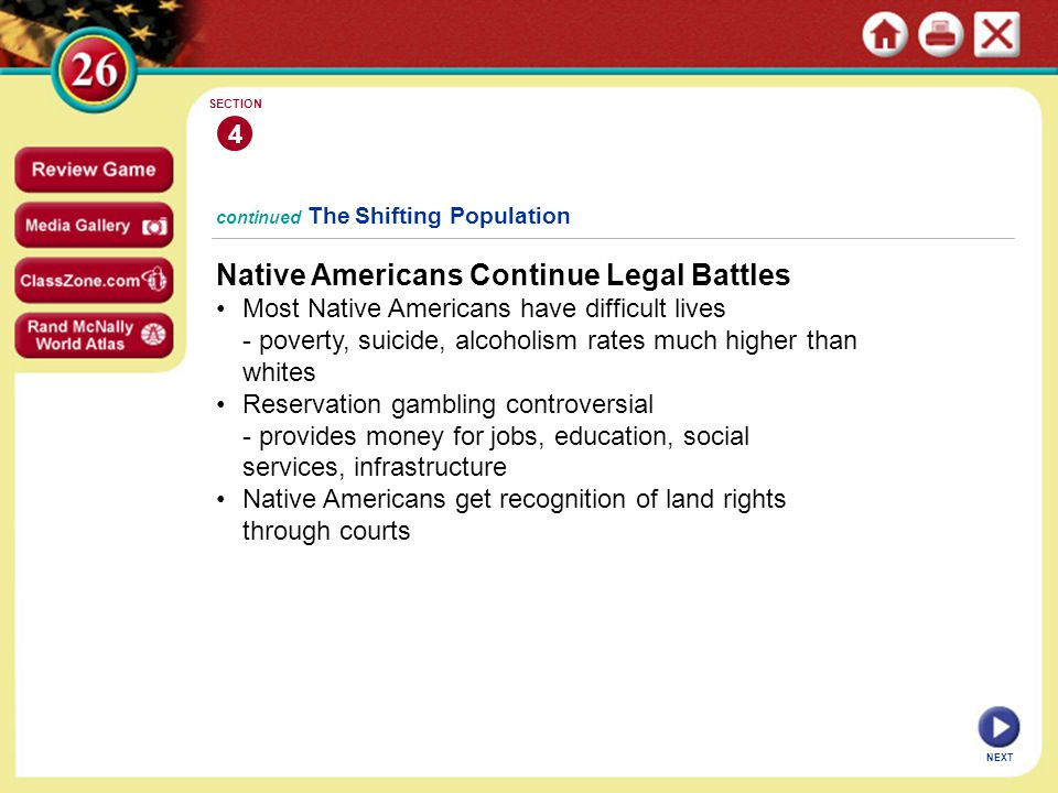 NEXT 4 SECTION Native Americans Continue Legal Battles Most Native Americans have difficult lives - poverty, suicide, alcoholism rates much higher than whites Reservation gambling controversial - provides money for jobs, education, social services, infrastructure Native Americans get recognition of land rights through courts continued The Shifting Population
