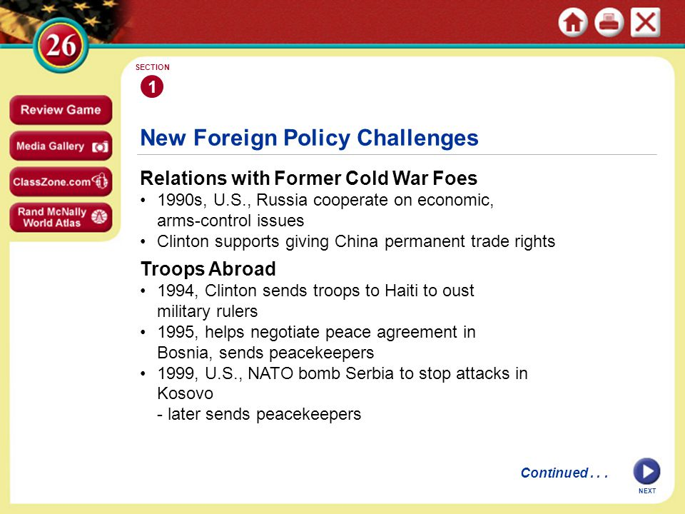 New Foreign Policy Challenges Relations with Former Cold War Foes 1990s, U.S., Russia cooperate on economic, arms-control issues Clinton supports giving China permanent trade rights 1 SECTION NEXT Continued...