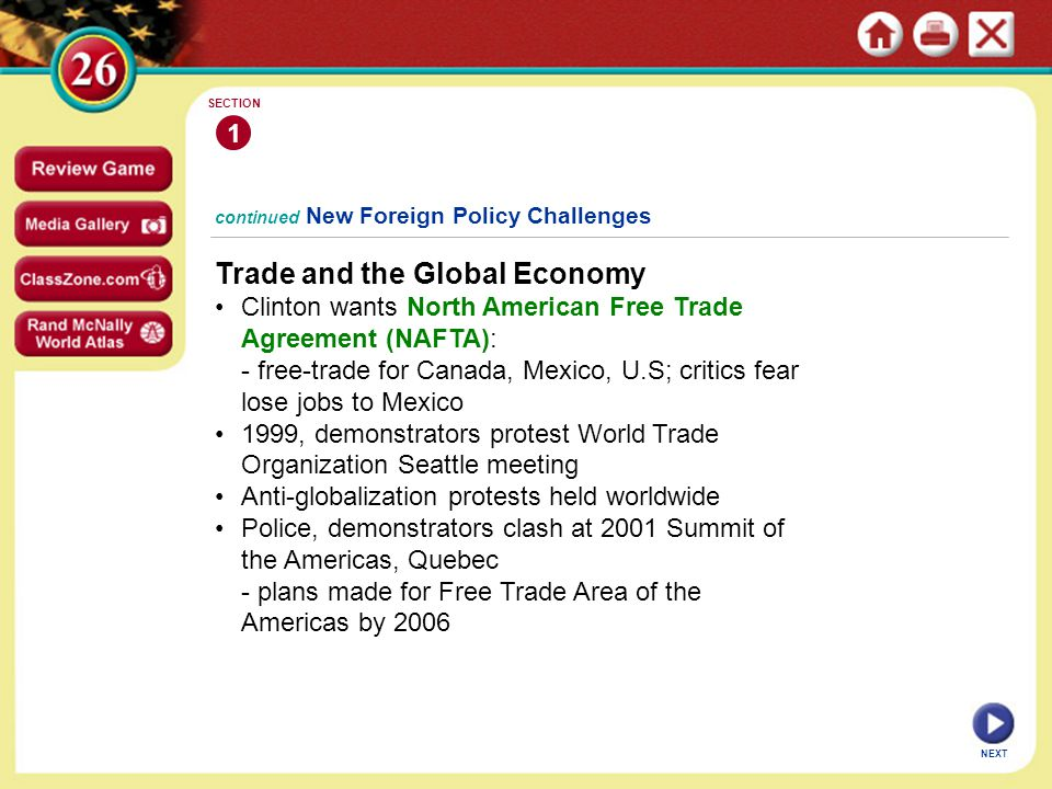 continued New Foreign Policy Challenges Trade and the Global Economy Clinton wants North American Free Trade Agreement (NAFTA): - free-trade for Canada, Mexico, U.S; critics fear lose jobs to Mexico 1999, demonstrators protest World Trade Organization Seattle meeting Anti-globalization protests held worldwide Police, demonstrators clash at 2001 Summit of the Americas, Quebec - plans made for Free Trade Area of the Americas by 2006 1 SECTION NEXT