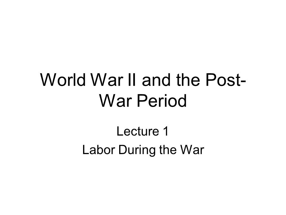 World War II and the Post- War Period Lecture 1 Labor During the War