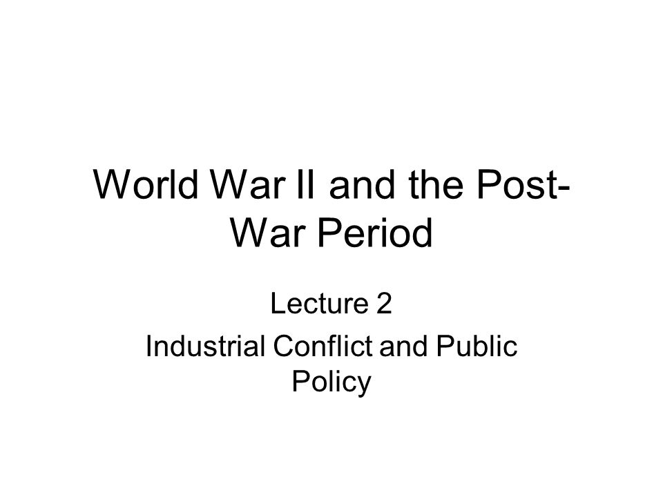 World War II and the Post- War Period Lecture 2 Industrial Conflict and Public Policy