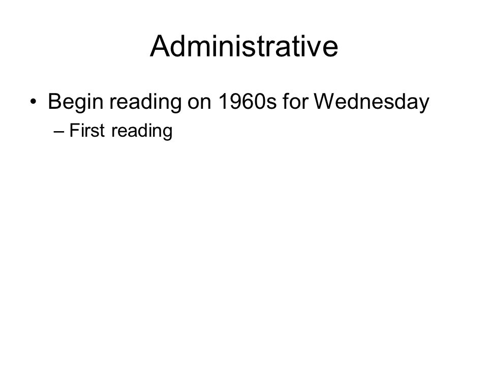 Administrative Begin reading on 1960s for Wednesday –First reading