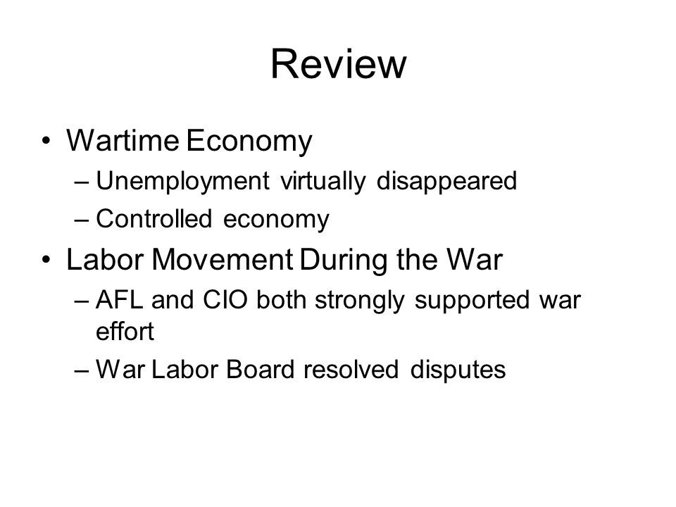Review Wartime Economy –Unemployment virtually disappeared –Controlled economy Labor Movement During the War –AFL and CIO both strongly supported war