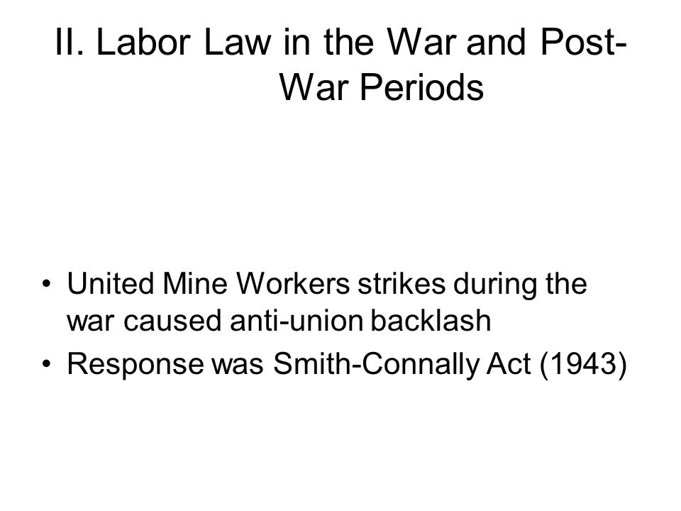 II. Labor Law in the War and Post- War Periods United Mine Workers strikes during the war caused anti-union backlash Response was Smith-Connally Act (