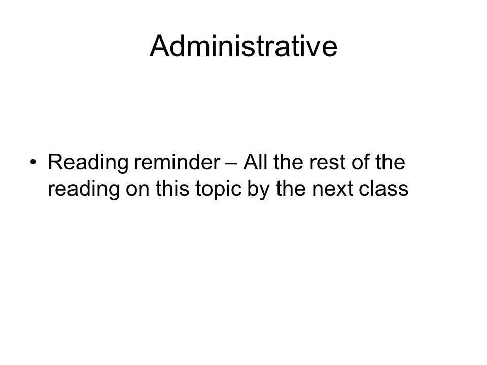 Administrative Reading reminder – All the rest of the reading on this topic by the next class