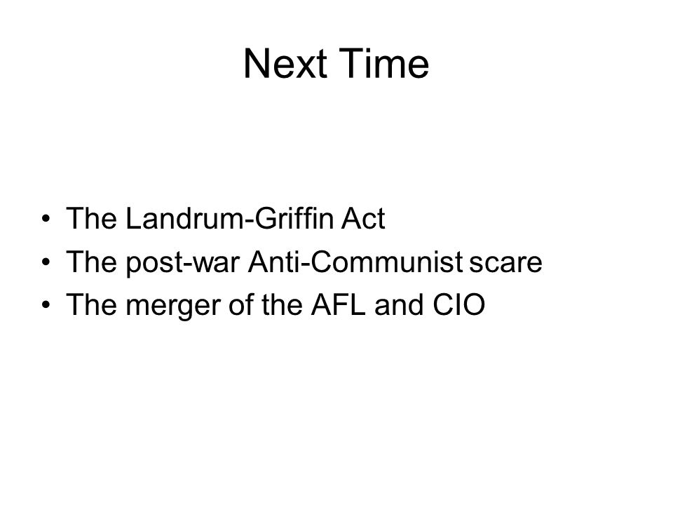 Next Time The Landrum-Griffin Act The post-war Anti-Communist scare The merger of the AFL and CIO