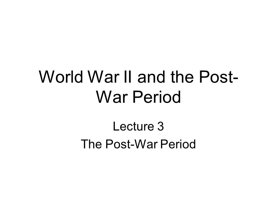 World War II and the Post- War Period Lecture 3 The Post-War Period