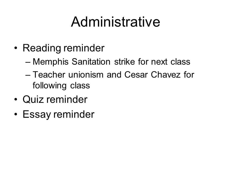 Administrative Reading reminder –Memphis Sanitation strike for next class –Teacher unionism and Cesar Chavez for following class Quiz reminder Essay r