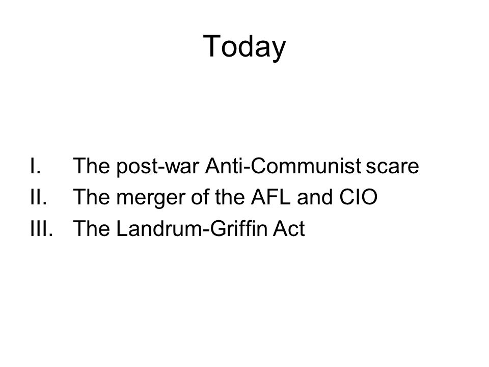 Today I.The post-war Anti-Communist scare II.The merger of the AFL and CIO III.The Landrum-Griffin Act