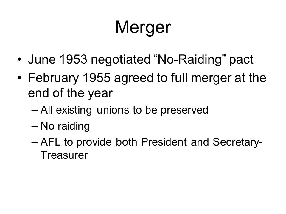 "Merger June 1953 negotiated ""No-Raiding"" pact February 1955 agreed to full merger at the end of the year –All existing unions to be preserved –No raid"