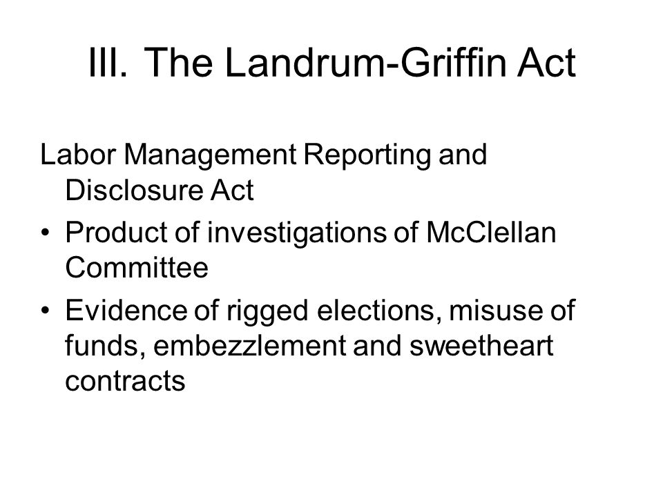 III. The Landrum-Griffin Act Labor Management Reporting and Disclosure Act Product of investigations of McClellan Committee Evidence of rigged electio