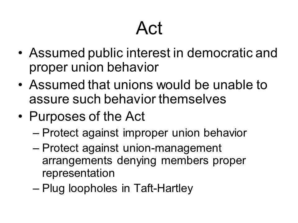 Act Assumed public interest in democratic and proper union behavior Assumed that unions would be unable to assure such behavior themselves Purposes of