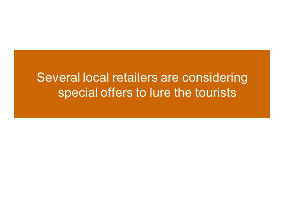 Several local retailers are considering special offers to lure the tourists