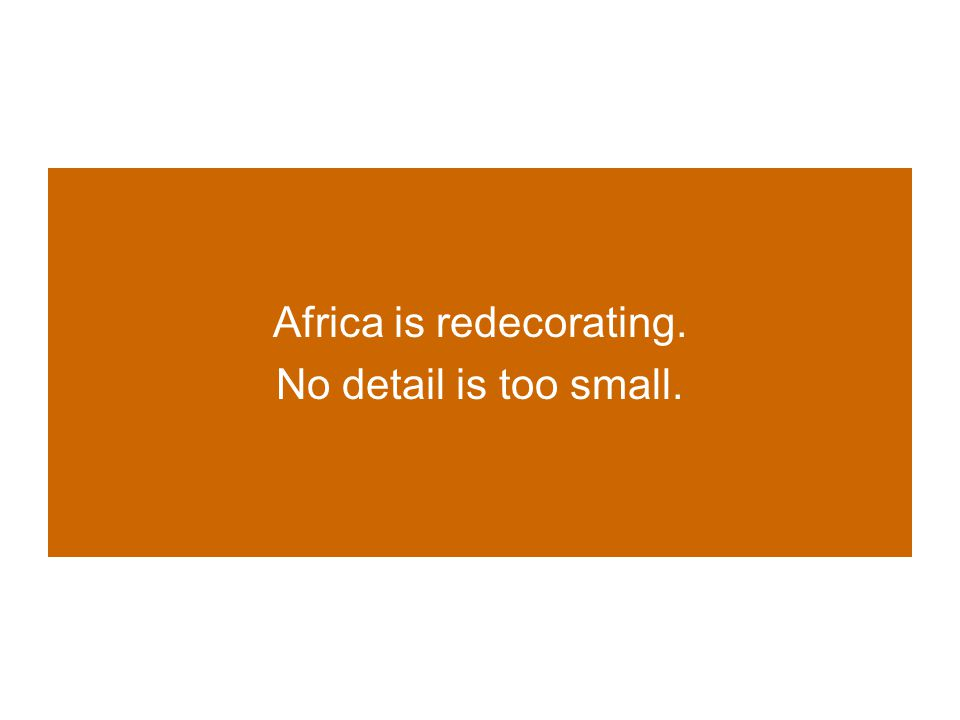 Africa is redecorating. No detail is too small.