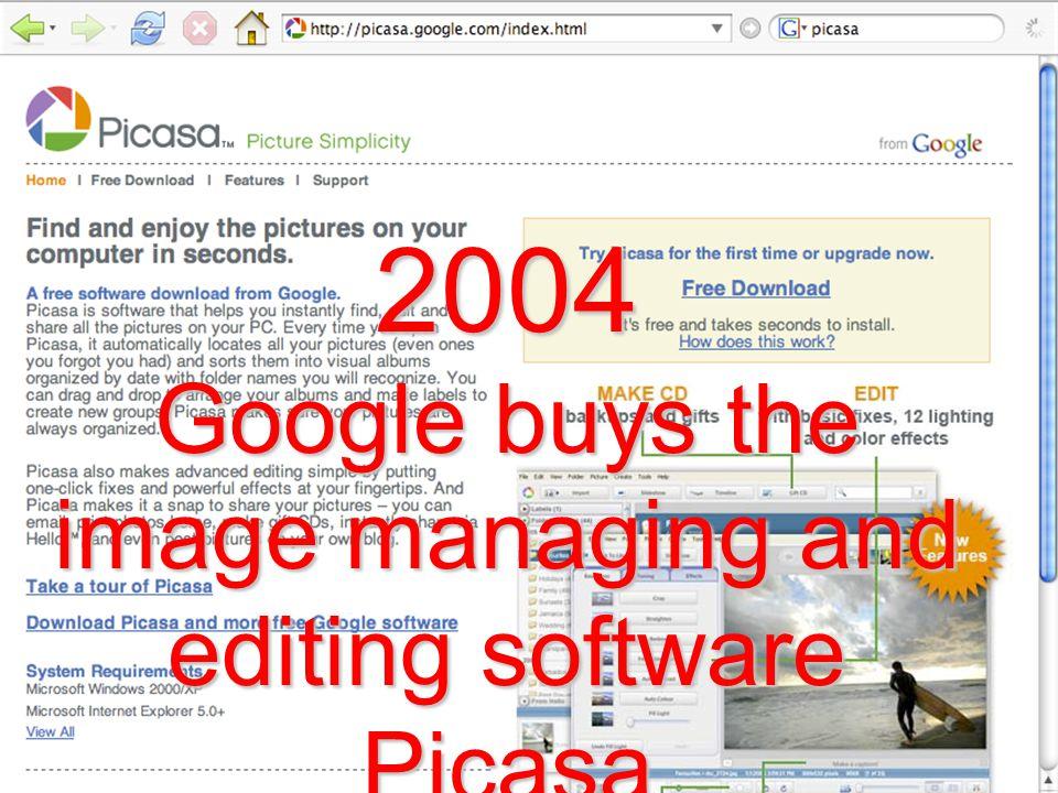 2004 Google buys the image managing and editing software Picasa