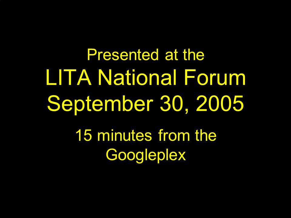 Presented at the LITA National Forum September 30, minutes from the Googleplex