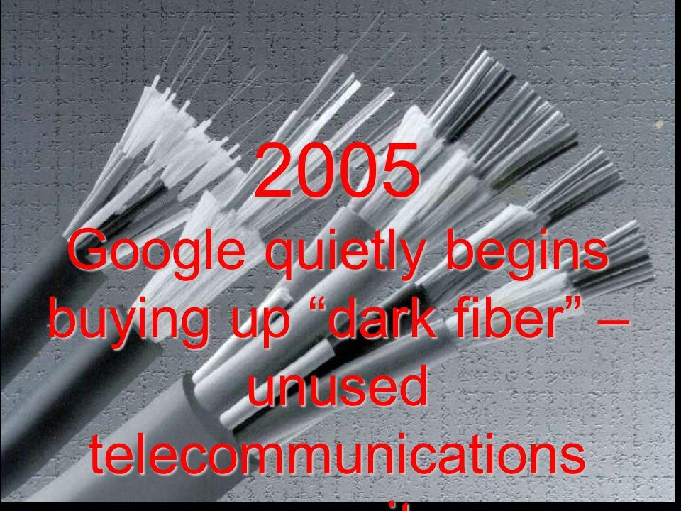 "2005 Google quietly begins buying up ""dark fiber"" – unused telecommunications capacity"