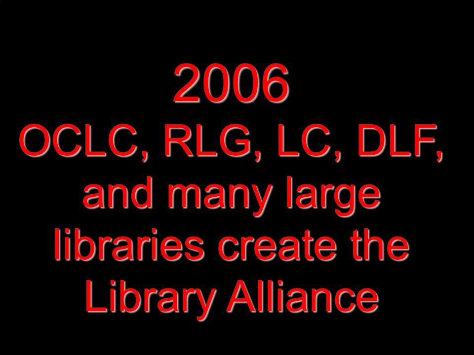 2006 OCLC, RLG, LC, DLF, and many large libraries create the Library Alliance