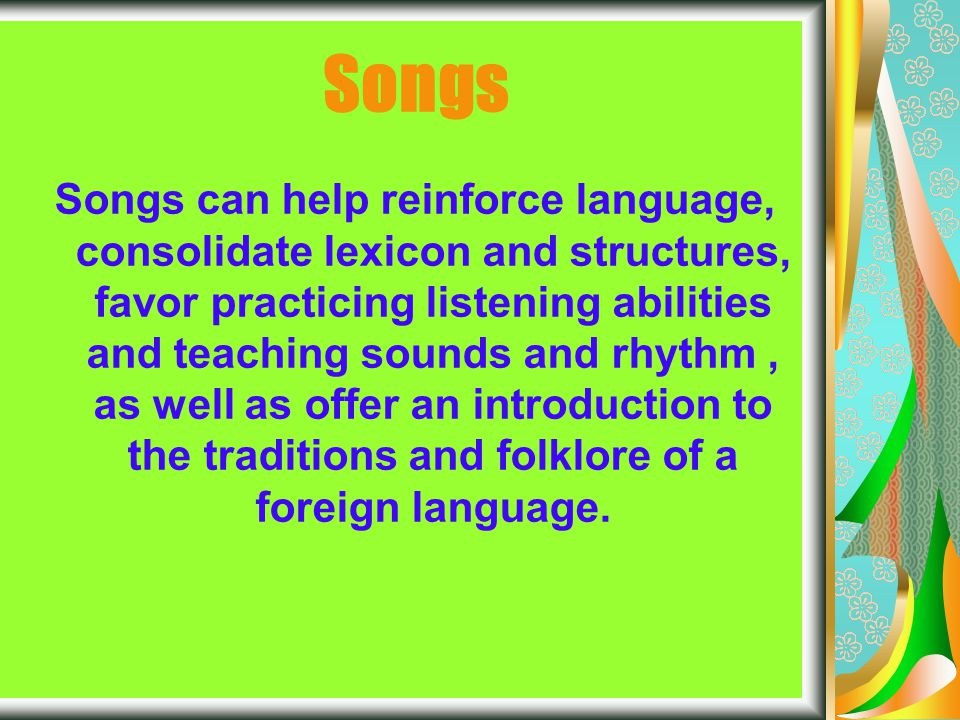 Rhymes and chants The characteristics of repetition and the presence of actions favor the weaker students or those with learning difficulties; these activities are less discriminating for the weaker students, respect the different learning styles, encourage the positive dynamics of the group and cooperative learning, since the students must work together in the production phases.