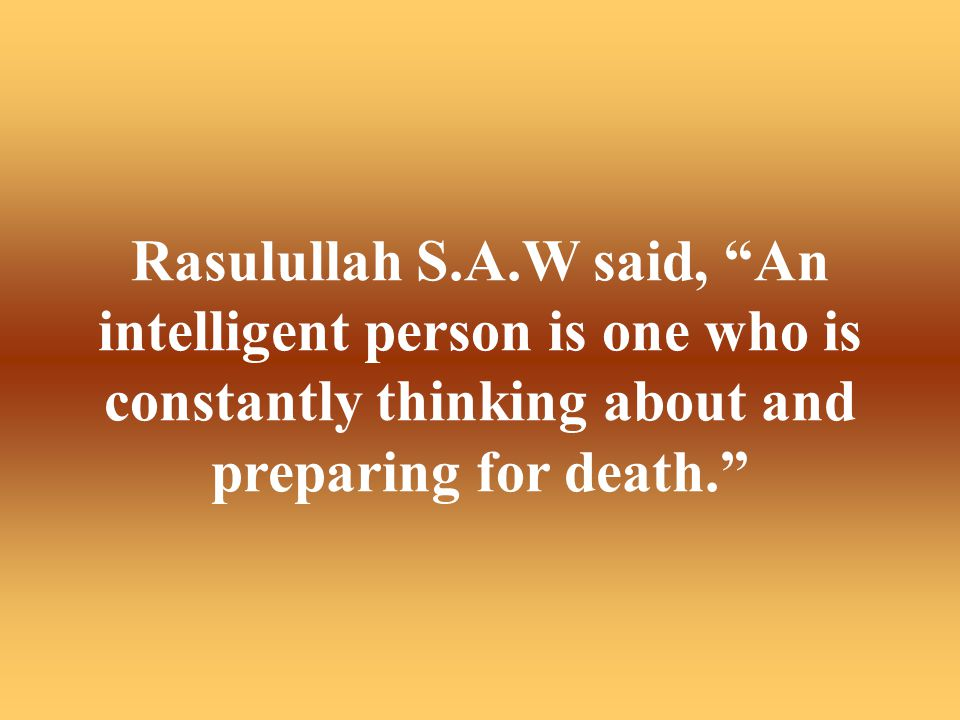 Rasulullah S.A.W said, An intelligent person is one who is constantly thinking about and preparing for death.
