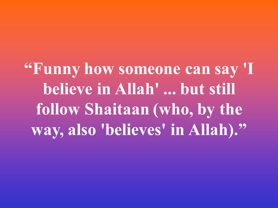 """Funny how someone can say 'I believe in Allah'... but still follow Shaitaan (who, by the way, also 'believes' in Allah)."""