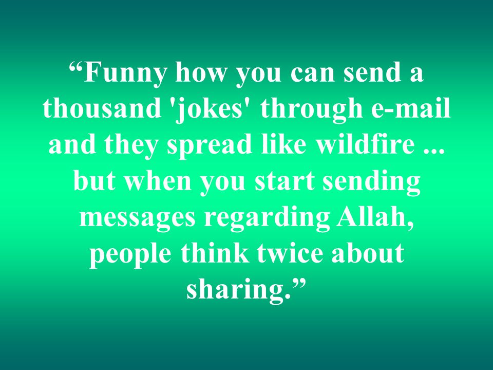"""Funny how you can send a thousand 'jokes' through e-mail and they spread like wildfire... but when you start sending messages regarding Allah, people"
