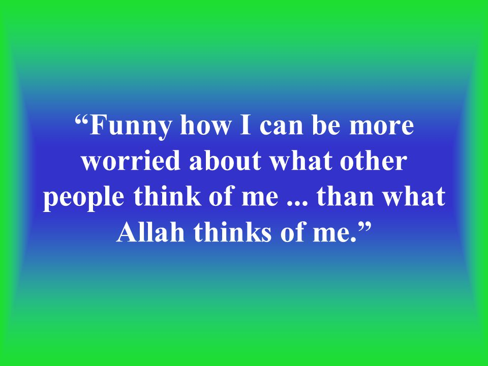 """Funny how I can be more worried about what other people think of me... than what Allah thinks of me."""