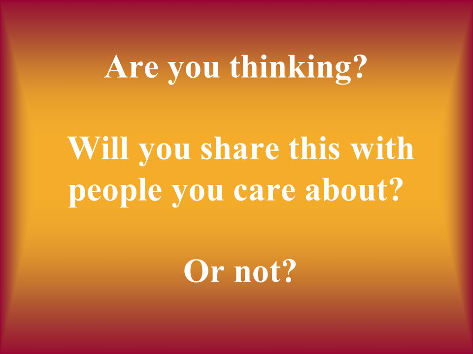 Are you thinking? Will you share this with people you care about? Or not?