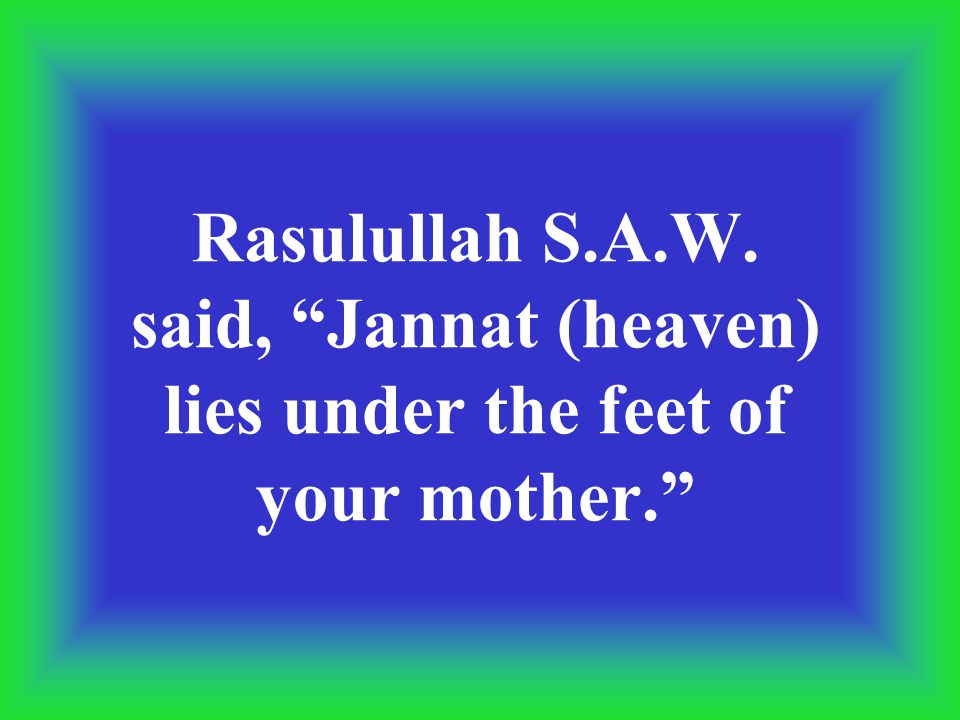 Rasulullah S.A.W. said, Jannat (heaven) lies under the feet of your mother.
