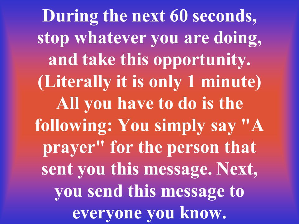 During the next 60 seconds, stop whatever you are doing, and take this opportunity. (Literally it is only 1 minute) All you have to do is the followin