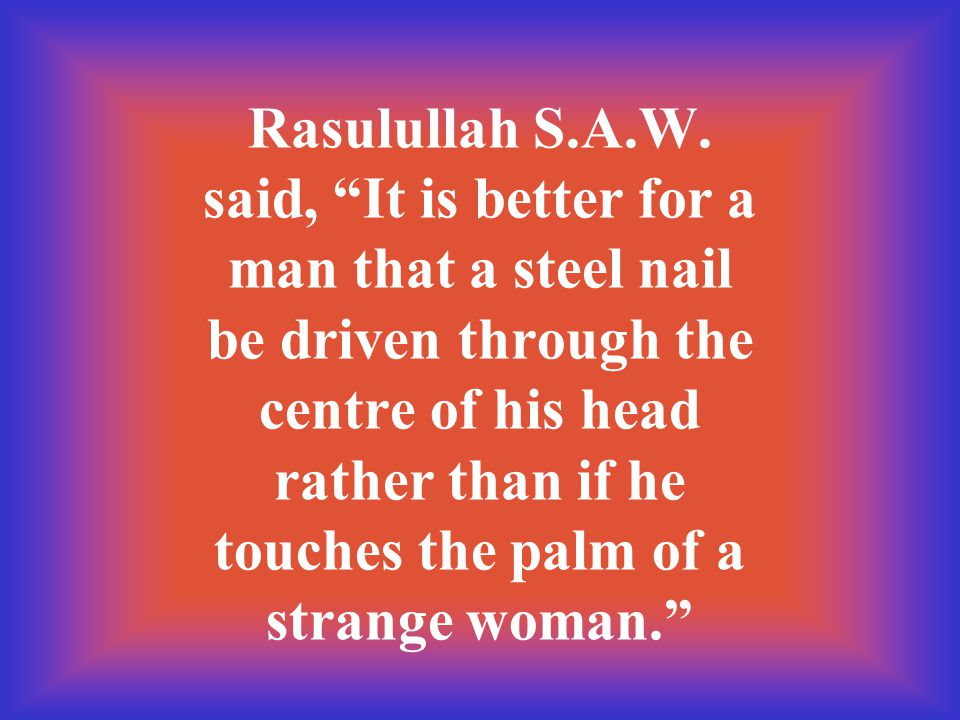 "Rasulullah S.A.W. said, ""It is better for a man that a steel nail be driven through the centre of his head rather than if he touches the palm of a str"