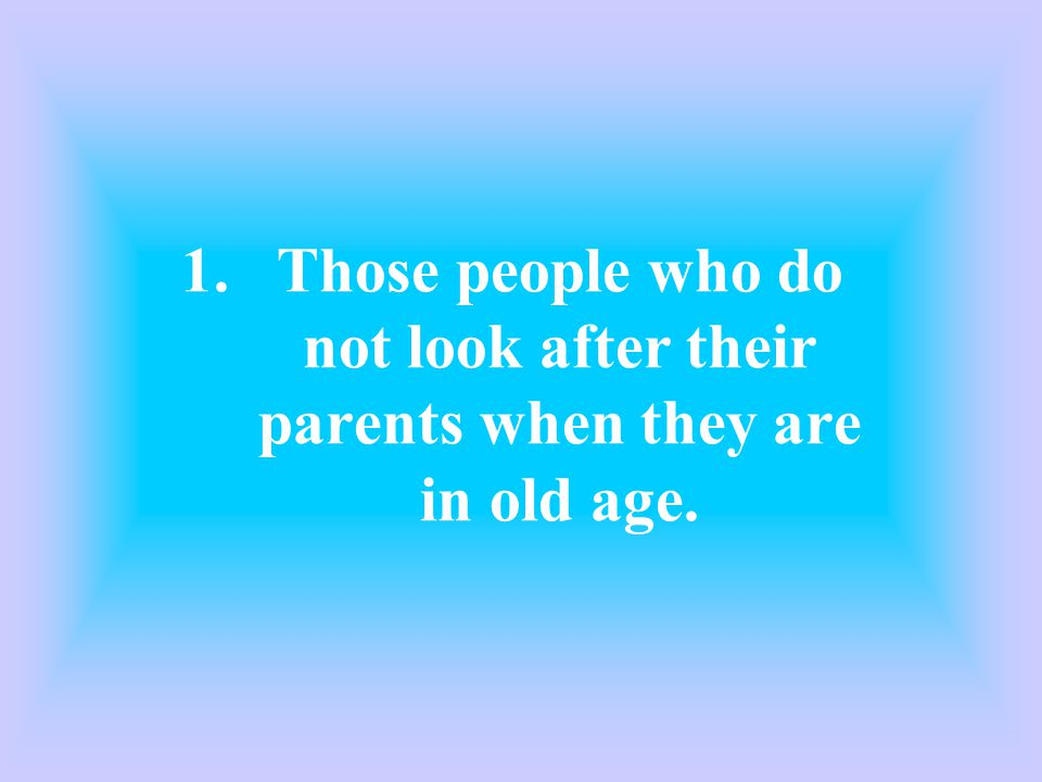 1.Those people who do not look after their parents when they are in old age.