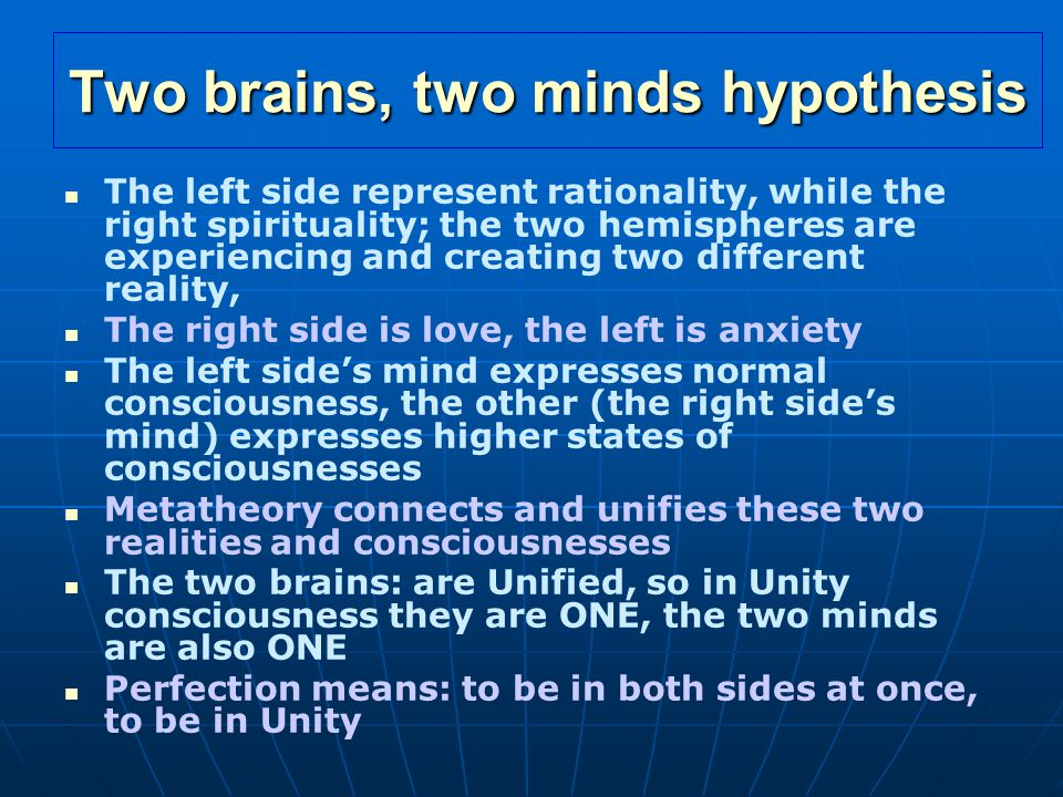 Two brains, two minds hypothesis The left side represent rationality, while the right spirituality; the two hemispheres are experiencing and creating two different reality, The right side is love, the left is anxiety The left side's mind expresses normal consciousness, the other (the right side's mind) expresses higher states of consciousnesses Metatheory connects and unifies these two realities and consciousnesses The two brains: are Unified, so in Unity consciousness they are ONE, the two minds are also ONE Perfection means: to be in both sides at once, to be in Unity