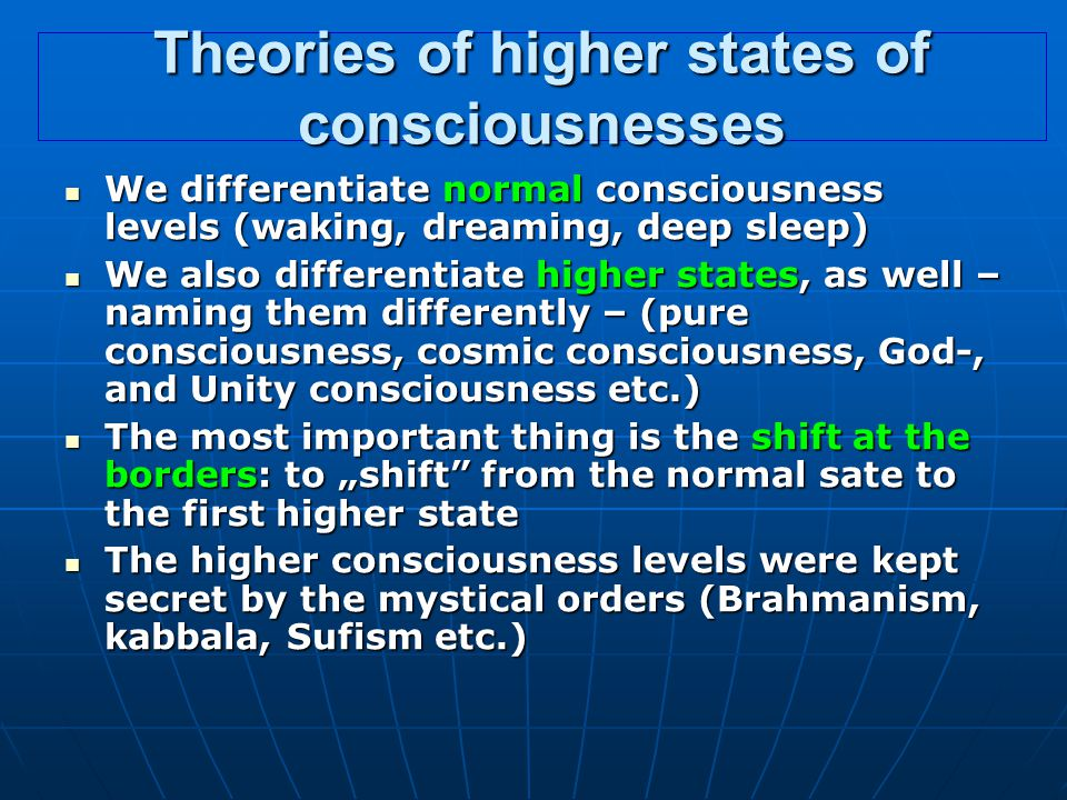 "Theories of higher states of consciousnesses We differentiate normal consciousness levels (waking, dreaming, deep sleep) We differentiate normal consciousness levels (waking, dreaming, deep sleep) We also differentiate higher states, as well – naming them differently – (pure consciousness, cosmic consciousness, God-, and Unity consciousness etc.) We also differentiate higher states, as well – naming them differently – (pure consciousness, cosmic consciousness, God-, and Unity consciousness etc.) The most important thing is the shift at the borders: to ""shift from the normal sate to the first higher state The most important thing is the shift at the borders: to ""shift from the normal sate to the first higher state The higher consciousness levels were kept secret by the mystical orders (Brahmanism, kabbala, Sufism etc.) The higher consciousness levels were kept secret by the mystical orders (Brahmanism, kabbala, Sufism etc.)"