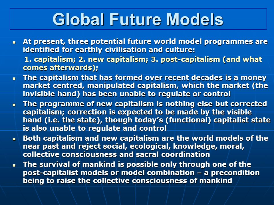 Global Future Models At present, three potential future world model programmes are identified for earthly civilisation and culture: At present, three potential future world model programmes are identified for earthly civilisation and culture: 1.