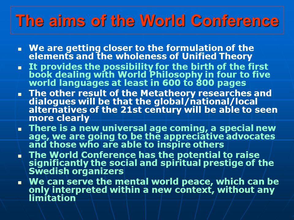 The aims of the World Conference We are getting closer to the formulation of the elements and the wholeness of Unified Theory It provides the possibility for the birth of the first book dealing with World Philosophy in four to five world languages at least in 600 to 800 pages The other result of the Metatheory researches and dialogues will be that the global/national/local alternatives of the 21st century will be able to seen more clearly There is a new universal age coming, a special new age, we are going to be the appreciative advocates and those who are able to inspire others The World Conference has the potential to raise significantly the social and spiritual prestige of the Swedish organizers We can serve the mental world peace, which can be only interpreted within a new context, without any limitation