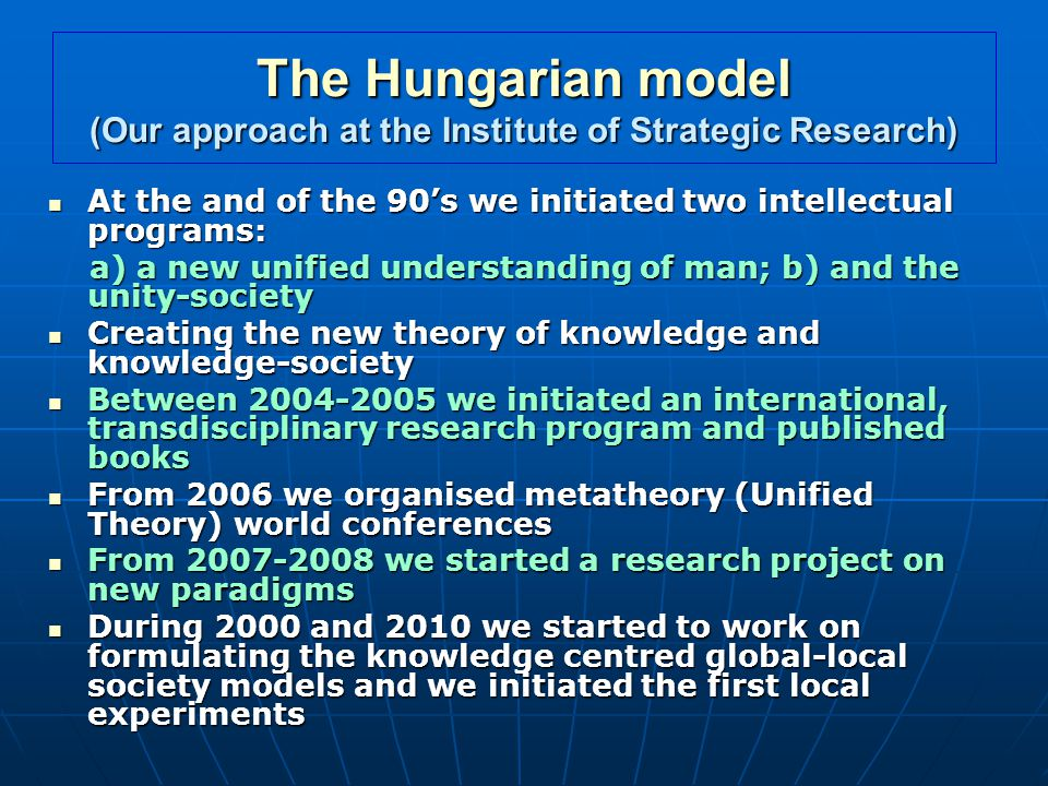 The Hungarian model (Our approach at the Institute of Strategic Research) At the and of the 90's we initiated two intellectual programs: At the and of the 90's we initiated two intellectual programs: a) a new unified understanding of man; b) and the unity-society a) a new unified understanding of man; b) and the unity-society Creating the new theory of knowledge and knowledge-society Creating the new theory of knowledge and knowledge-society Between we initiated an international, transdisciplinary research program and published books Between we initiated an international, transdisciplinary research program and published books From 2006 we organised metatheory (Unified Theory) world conferences From 2006 we organised metatheory (Unified Theory) world conferences From we started a research project on new paradigms From we started a research project on new paradigms During 2000 and 2010 we started to work on formulating the knowledge centred global-local society models and we initiated the first local experiments During 2000 and 2010 we started to work on formulating the knowledge centred global-local society models and we initiated the first local experiments