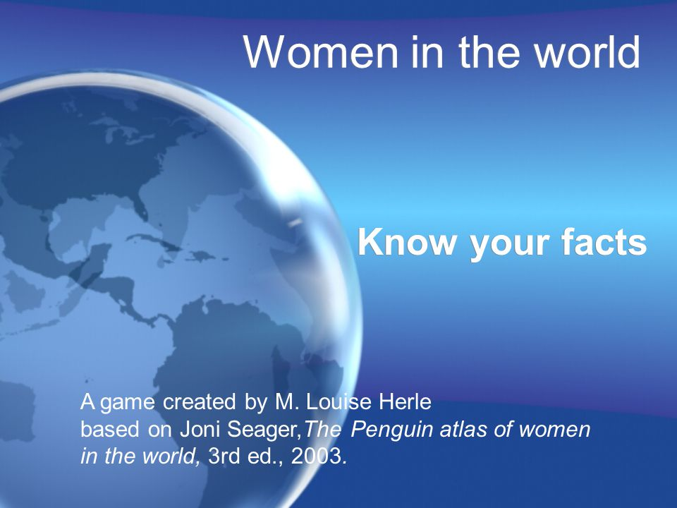 Women in the world Know your facts A game created by M.
