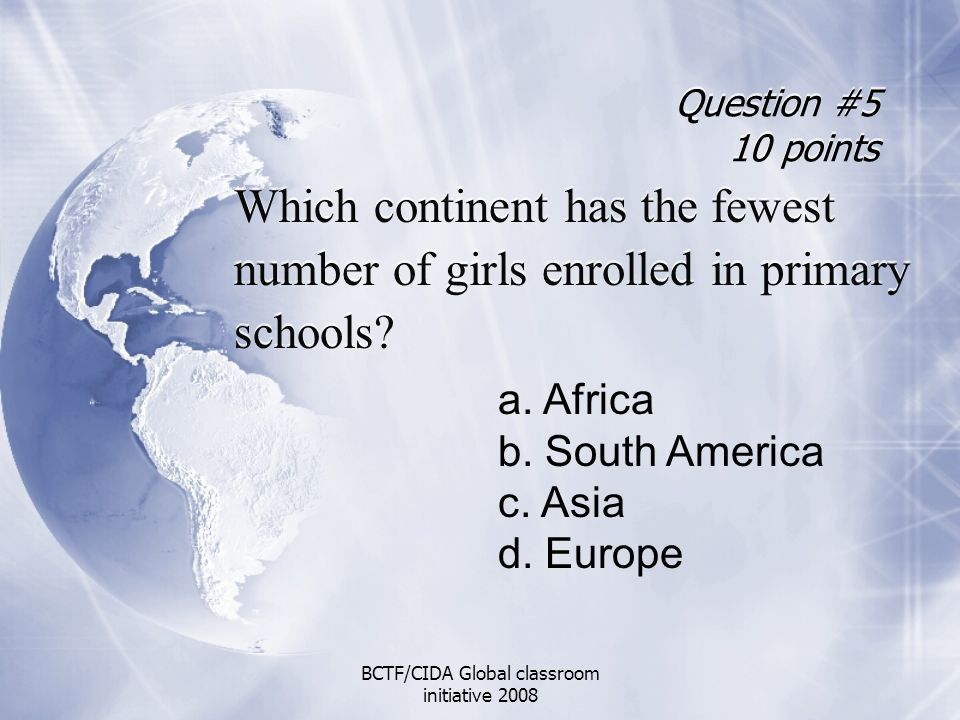 Question #5 10 points Which continent has the fewest number of girls enrolled in primary schools? Which continent has the fewest number of girls enrol