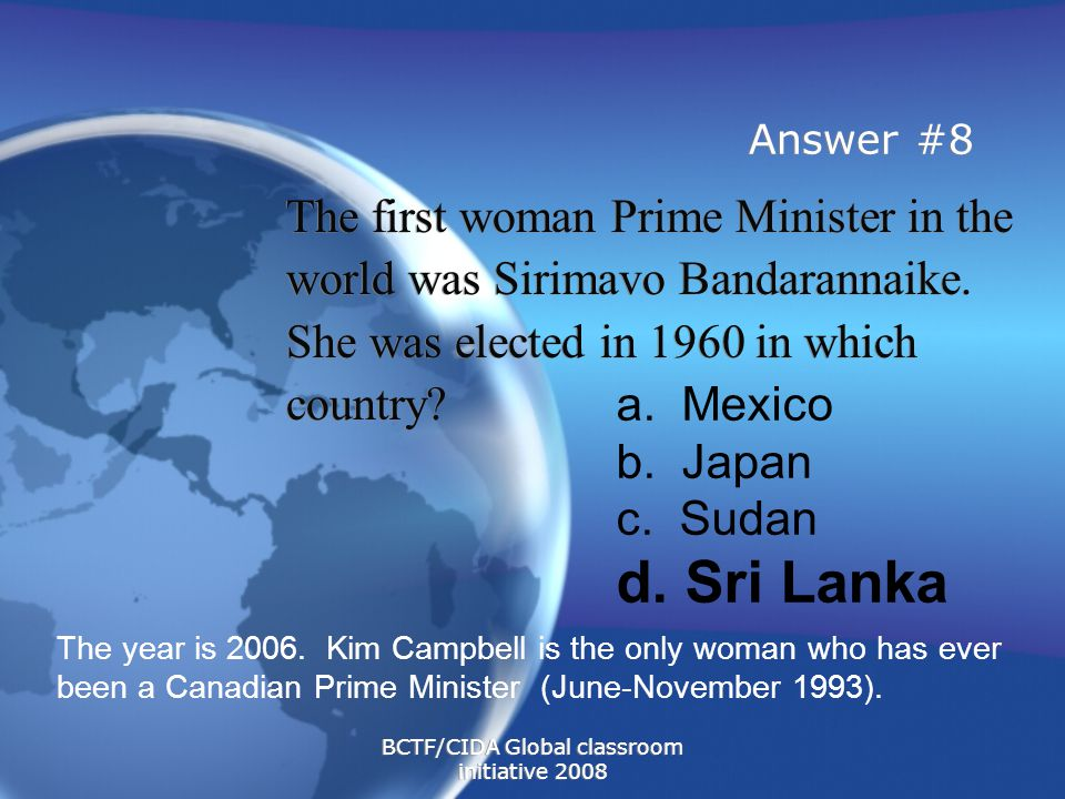 Answer #8 The first woman Prime Minister in the world was Sirimavo Bandarannaike.
