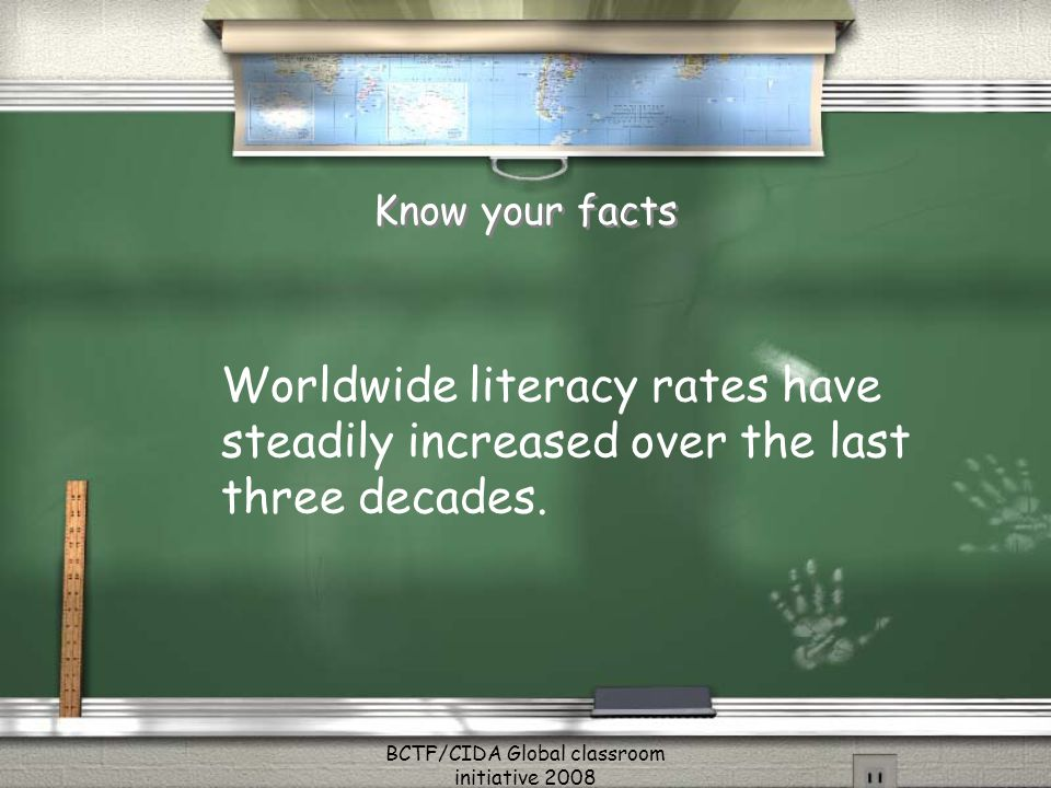 Know your facts Worldwide literacy rates have steadily increased over the last three decades. BCTF/CIDA Global classroom initiative 2008